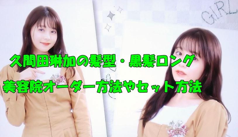 久間田琳加 髪型 黒髪ロング オーダー方法 セット方法