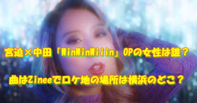 WinWinWiiin OP 女性 女優 Zinee ロケ地
