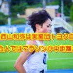 西山和弥 東洋大 実業団 トヨタ